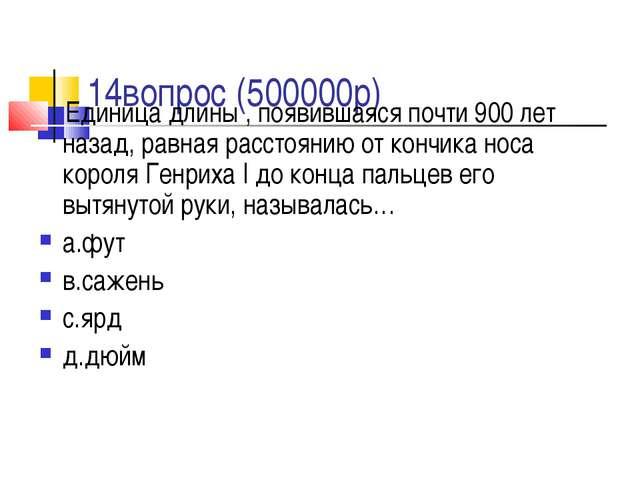 14вопрос (500000р) Единица длины , появившаяся почти 900 лет назад, равная р...
