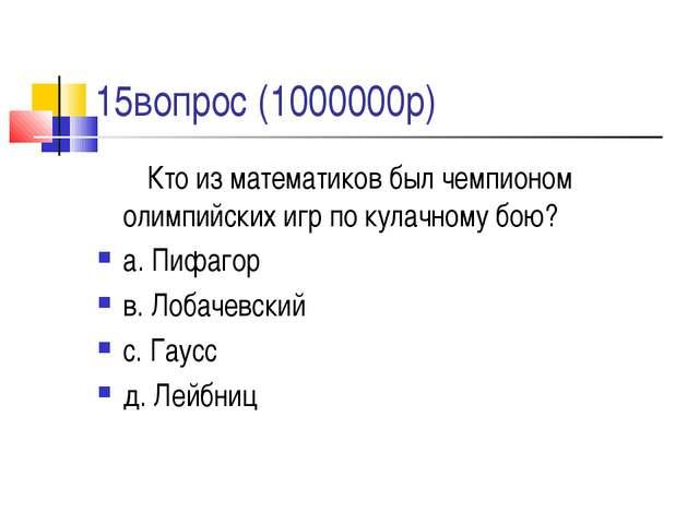 15вопрос (1000000р) Кто из математиков был чемпионом олимпийских игр по кула...