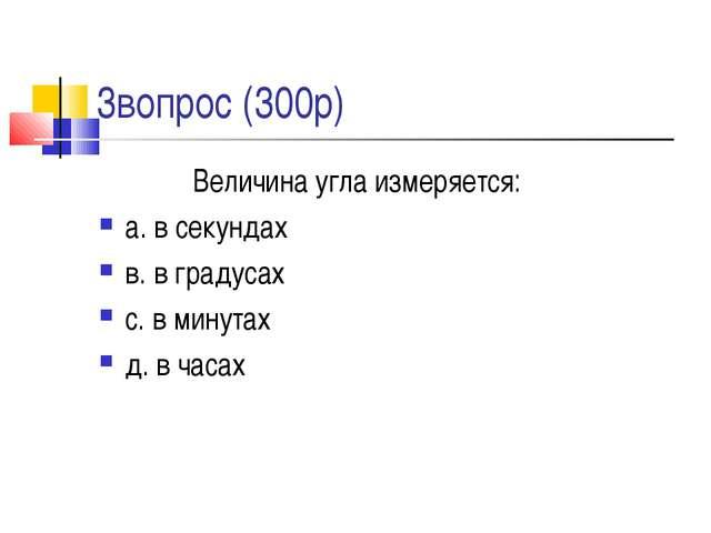 3вопрос (300р) Величина угла измеряется: а. в секундах в. в градусах с. в ми...