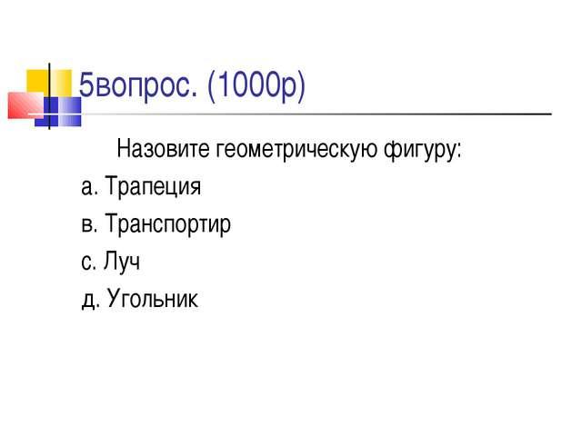 5вопрос. (1000р) Назовите геометрическую фигуру: а. Трапеция в. Транспортир...