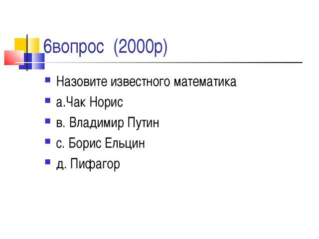 6вопрос (2000р) Назовите известного математика а.Чак Норис в. Владимир Путин...