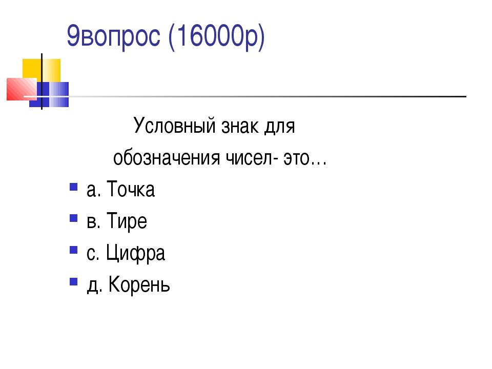 9вопрос (16000р) Условный знак для обозначения чисел- это… а. Точка в. Тире с...