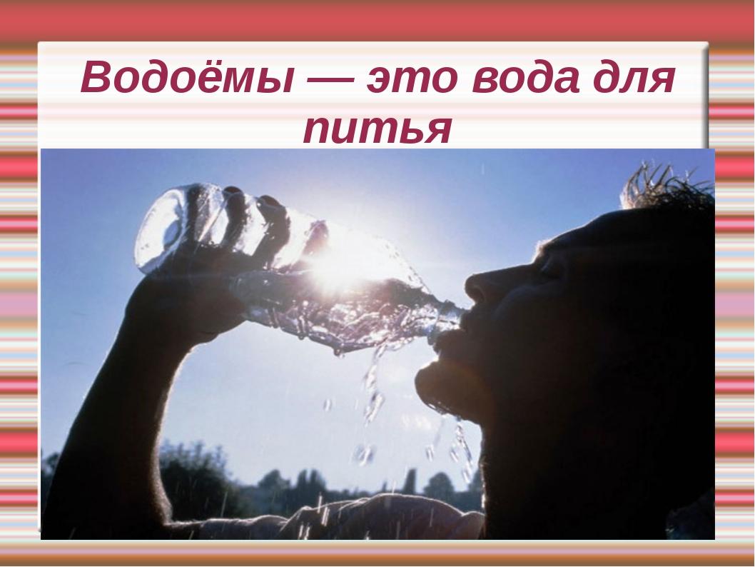 Водоёмы — это вода для питья