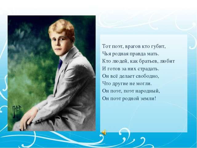 Тот поэт, врагов кто губит, Чья родная правда мать. Кто людей, как братьев,...
