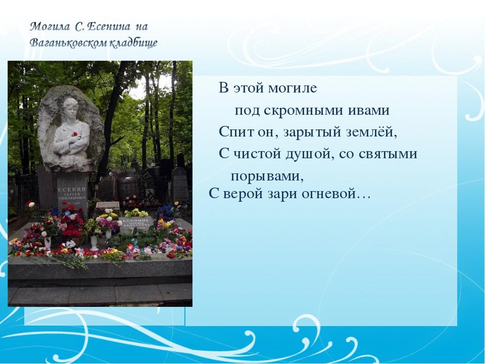 В этой могиле под скромными ивами Спит он, зарытый землёй, С чистой душой, с...