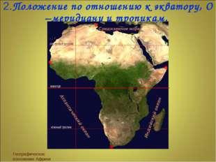 2.Положение по отношению к экватору, О –меридиану и тропикам. Географическое