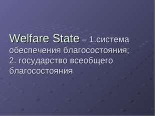 Welfare State – 1.система обеспечения благосостояния; 2. государство всеобщег