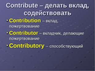 Contribute – делать вклад, содействовать Contribution – вклад, пожертвование