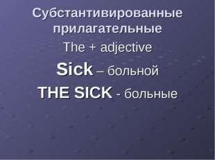 Cубстантивированные прилагательные The + adjective Sick – больной THE SICK -