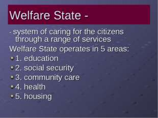 Welfare State - - system of caring for the citizens through a range of servic