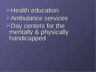 Health education Ambulance services Day centers for the mentally & physically