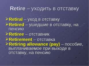 Retire – уходить в отставку Retiral – уход в отставку Retired – ушедшие в отс