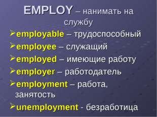 EMPLOY – нанимать на службу employable – трудоспособный employee – служащий e