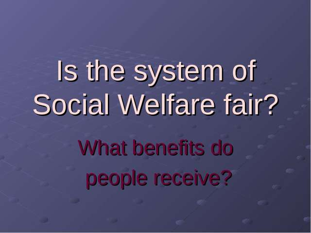 Is the system of Social Welfare fair? What benefits do people receive?