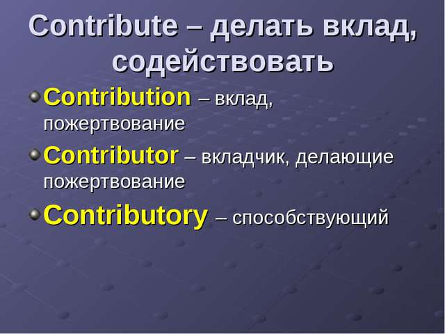 Contribute – делать вклад, содействовать Contribution – вклад, пожертвование...