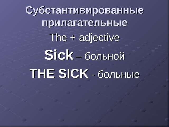 Cубстантивированные прилагательные The + adjective Sick – больной THE SICK -...