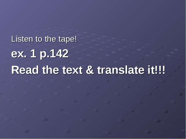 Listen to the tape! ex. 1 p.142 Read the text & translate it!!!