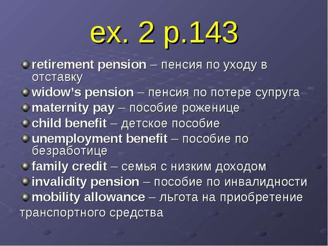 ex. 2 p.143 retirement pension – пенсия по уходу в отставку widow's pension –...