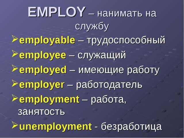 EMPLOY – нанимать на службу employable – трудоспособный employee – служащий e...