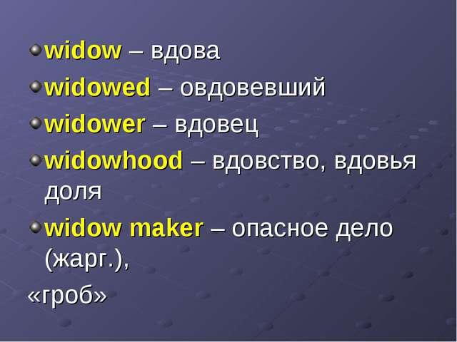 widow – вдова widowed – овдовевший widower – вдовец widowhood – вдовство, вдо...