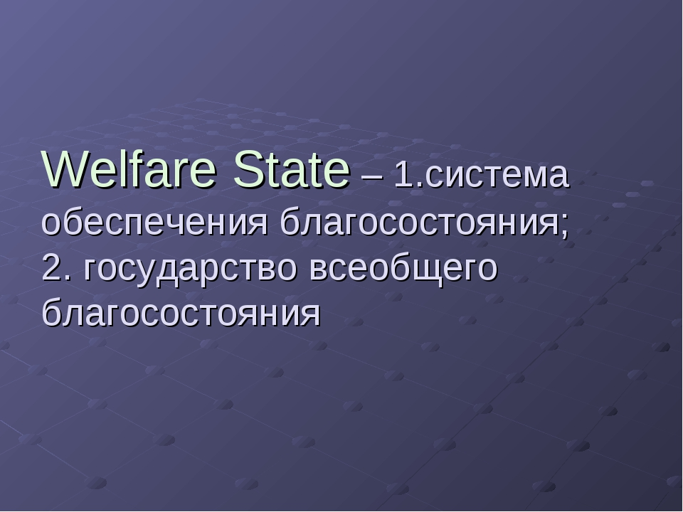 Welfare State – 1.система обеспечения благосостояния; 2. государство всеобщег...