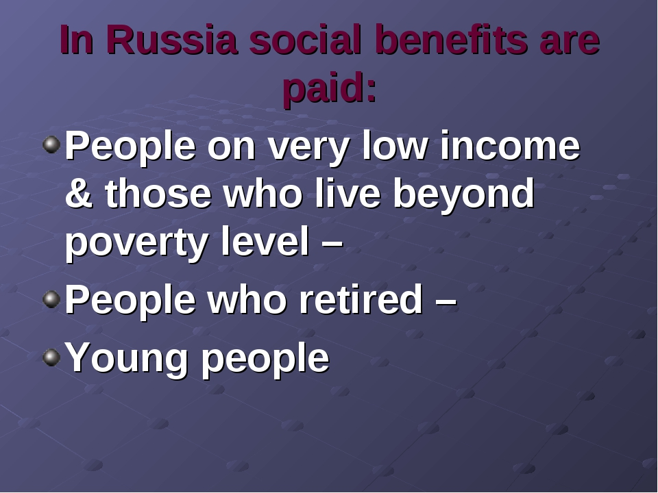 In Russia social benefits are paid: People on very low income & those who liv...