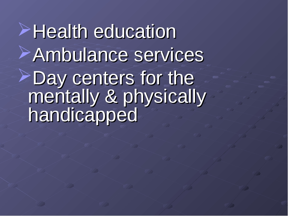 Health education Ambulance services Day centers for the mentally & physically...