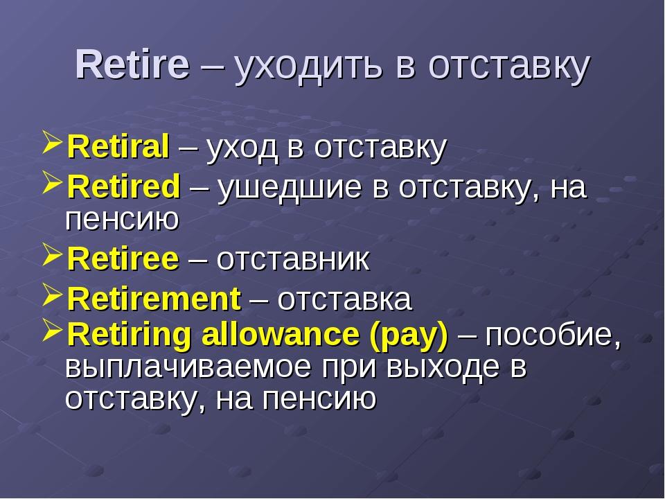 Retire – уходить в отставку Retiral – уход в отставку Retired – ушедшие в отс...