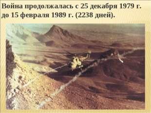 Война продолжалась с 25 декабря 1979 г. до 15 февраля 1989 г. (2238 дней).