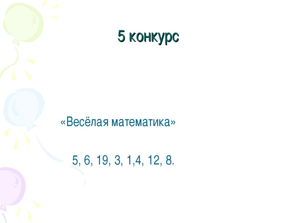 5 конкурс «Весёлая математика» 5, 6, 19, 3, 1,4, 12, 8.