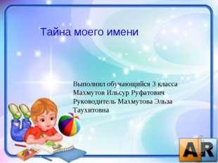 Тайна моего имени Выполнил обучающийся 3 класса Махмутов Ильсур Руфатович Рук
