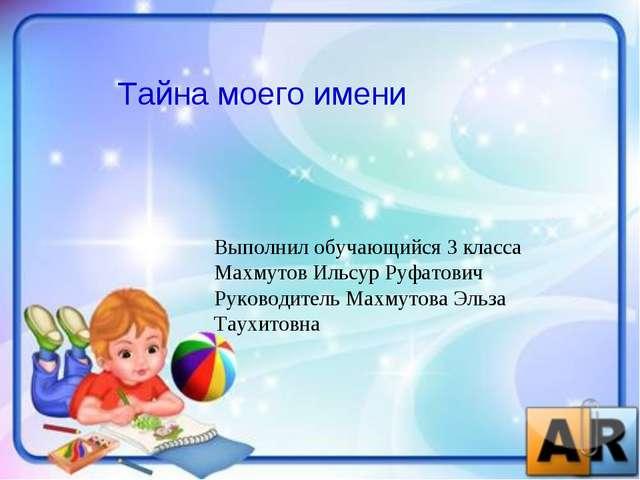 Тайна моего имени Выполнил обучающийся 3 класса Махмутов Ильсур Руфатович Рук...