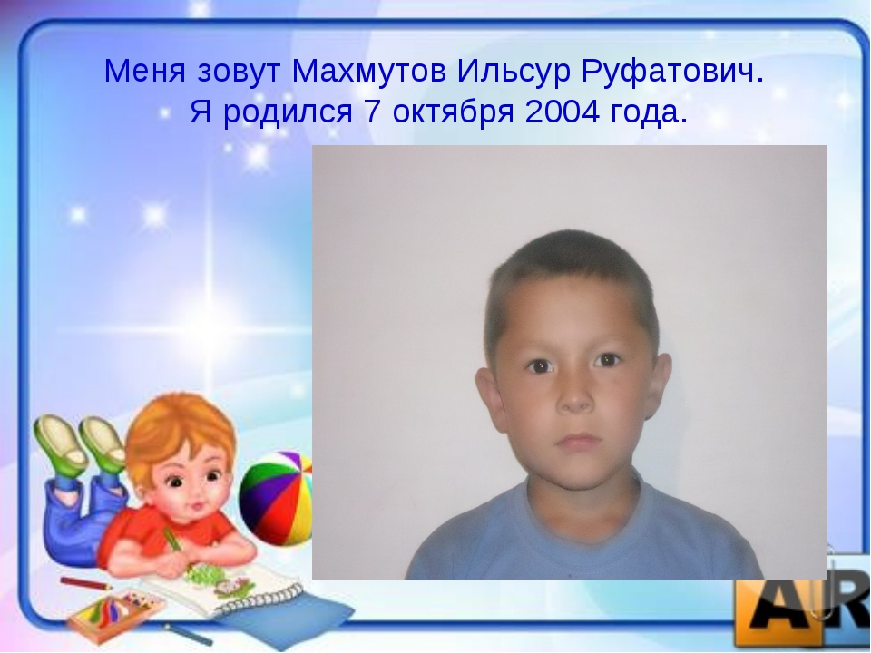 Меня зовут Махмутов Ильсур Руфатович. Я родился 7 октября 2004 года.