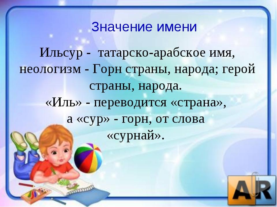 Значение имени Ильсур - татарско-арабское имя, неологизм - Горн страны, народ...