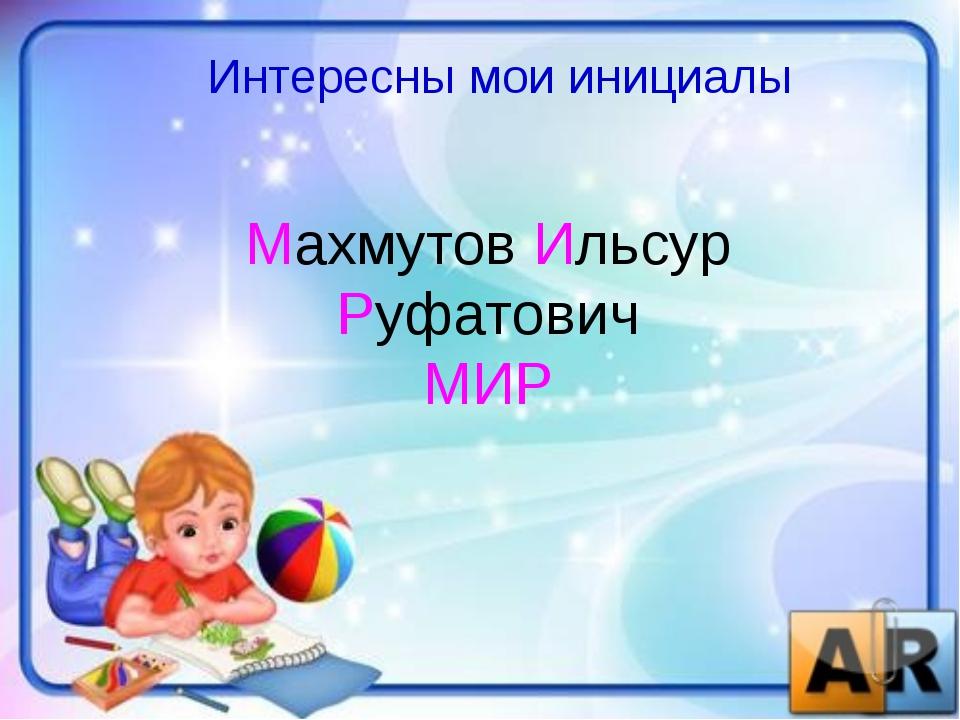 Интересны мои инициалы Махмутов Ильсур Руфатович МИР