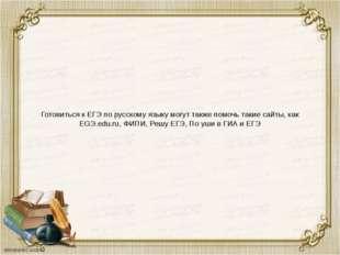 Готовиться к ЕГЭ по русскому языку могут также помочь такие сайты, как EGЭ.ed