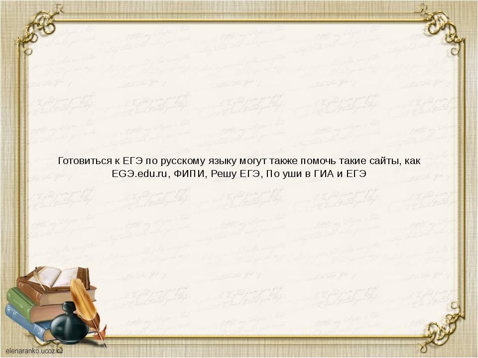 Готовиться к ЕГЭ по русскому языку могут также помочь такие сайты, как EGЭ.ed...