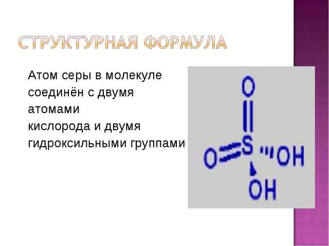 Атом серы в молекуле соединён с двумя атомами кислорода и двумя гидроксильным...