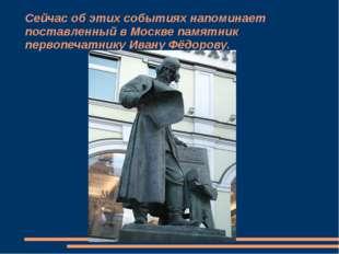 Сейчас об этих событиях напоминает поставленный в Москве памятник первопечатн