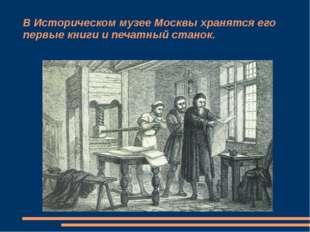 В Историческом музее Москвы хранятся его первые книги и печатный станок.