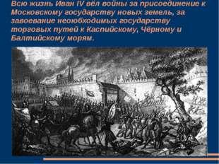 Всю жизнь Иван IV вёл войны за присоединение к Московскому государству новых