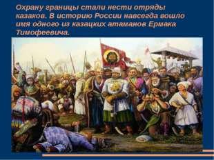 Охрану границы стали нести отряды казаков. В историю России навсегда вошло им