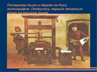Построена была и первая на Руси типография. Появились первые печатные книги н
