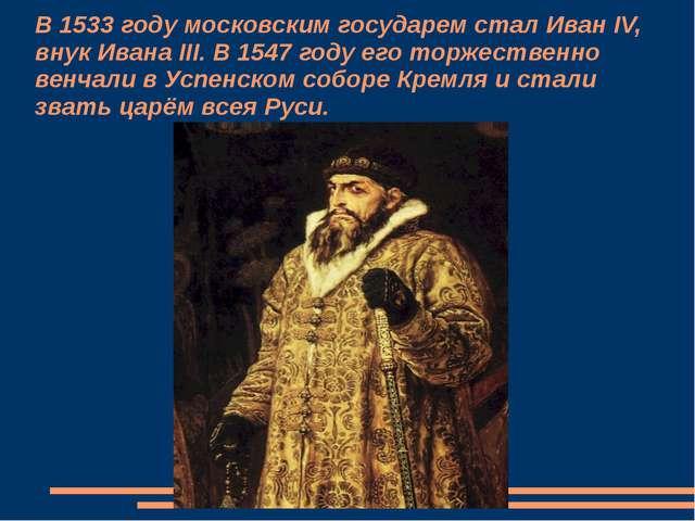В 1533 году московским государем стал Иван IV, внук Ивана III. В 1547 году ег...