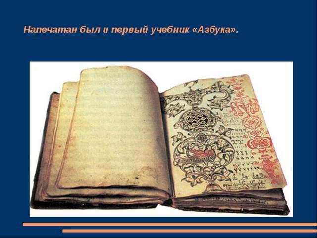 Напечатан был и первый учебник «Азбука».