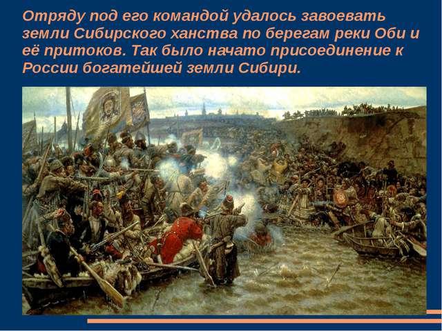 Отряду под его командой удалось завоевать земли Сибирского ханства по берегам...
