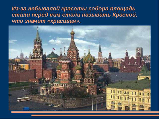Из-за небывалой красоты собора площадь стали перед ним стали называть Красной...