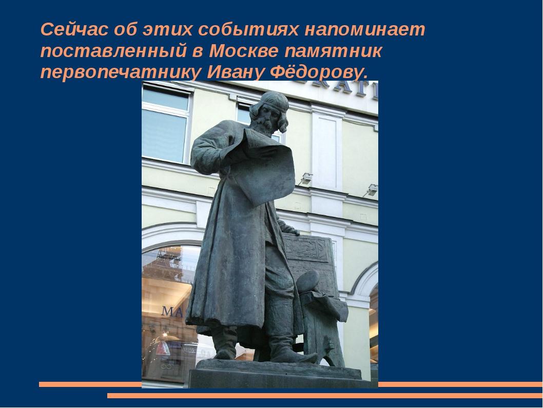 Сейчас об этих событиях напоминает поставленный в Москве памятник первопечатн...