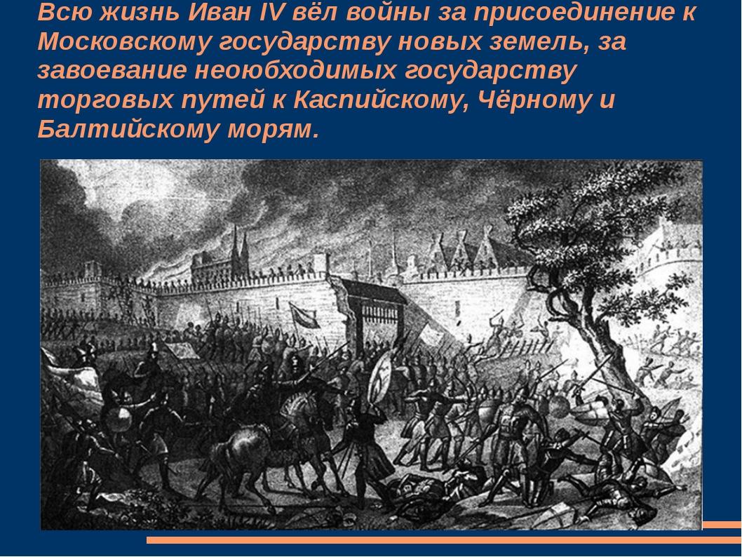 Всю жизнь Иван IV вёл войны за присоединение к Московскому государству новых...