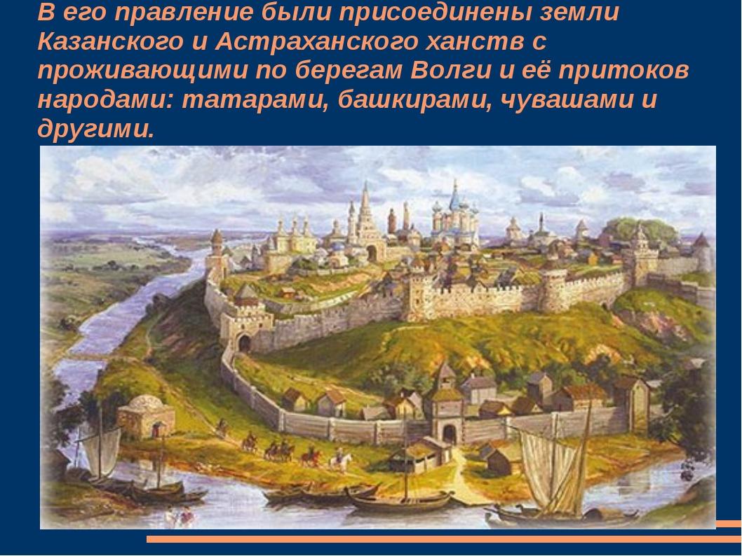 В его правление были присоединены земли Казанского и Астраханского ханств с п...